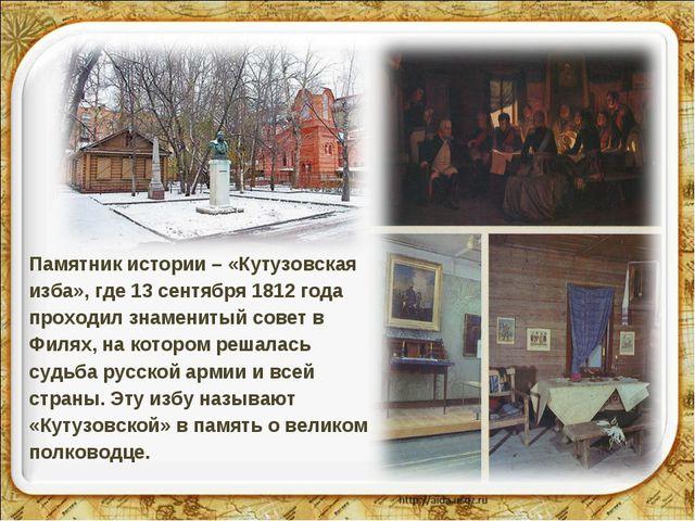 Памятник истории – «Кутузовская изба», где 13 сентября 1812 года проходил зна...