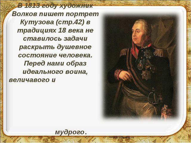 В 1813 году художник Волков пишет портрет Кутузова (стр.42) в традициях 18 ве...