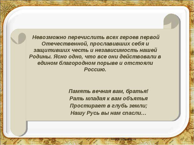 Невозможно перечислить всех героев первой Отечественной, прославивших себя и...
