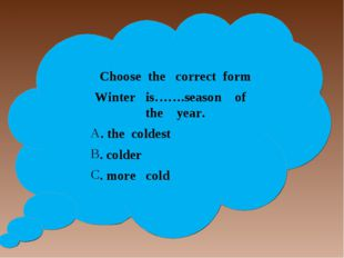 Choose the correct form Winter is…….season of the year. . the coldest . cold