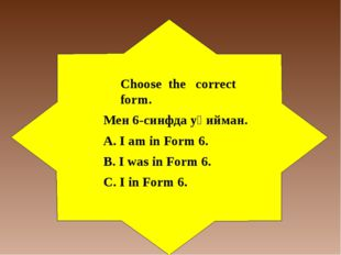 Choose the correct form. Мен 6-синфда уқийман. А. I am in Form 6. B. I was in