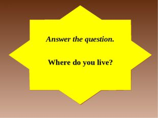 Answer the question. Where do you live?