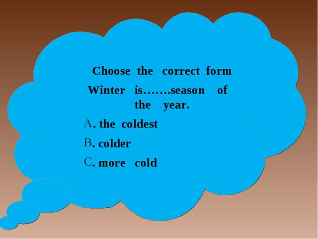Choose the correct form Winter is…….season of the year. . the coldest . cold...