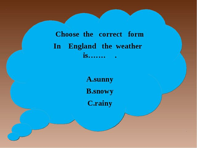 Choose the correct form In England the weather is……. . A.sunny B.snowy C.rainy