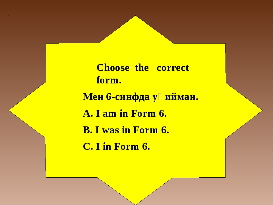 Choose the correct form. Мен 6-синфда уқийман. А. I am in Form 6. B. I was in...