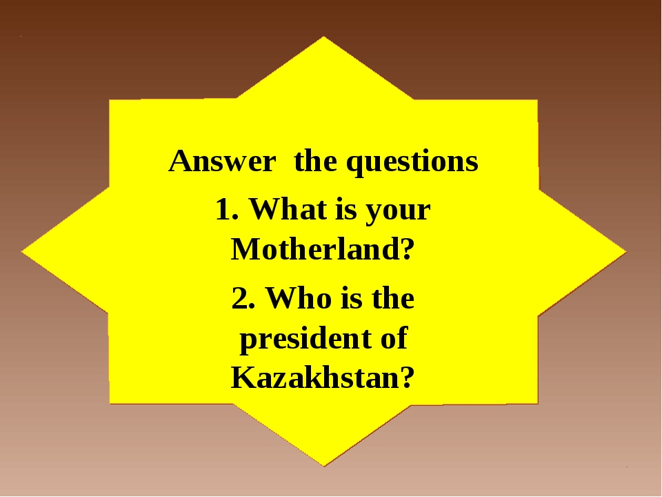 Answer the questions 1. What is your Motherland? 2. Who is the president of K...