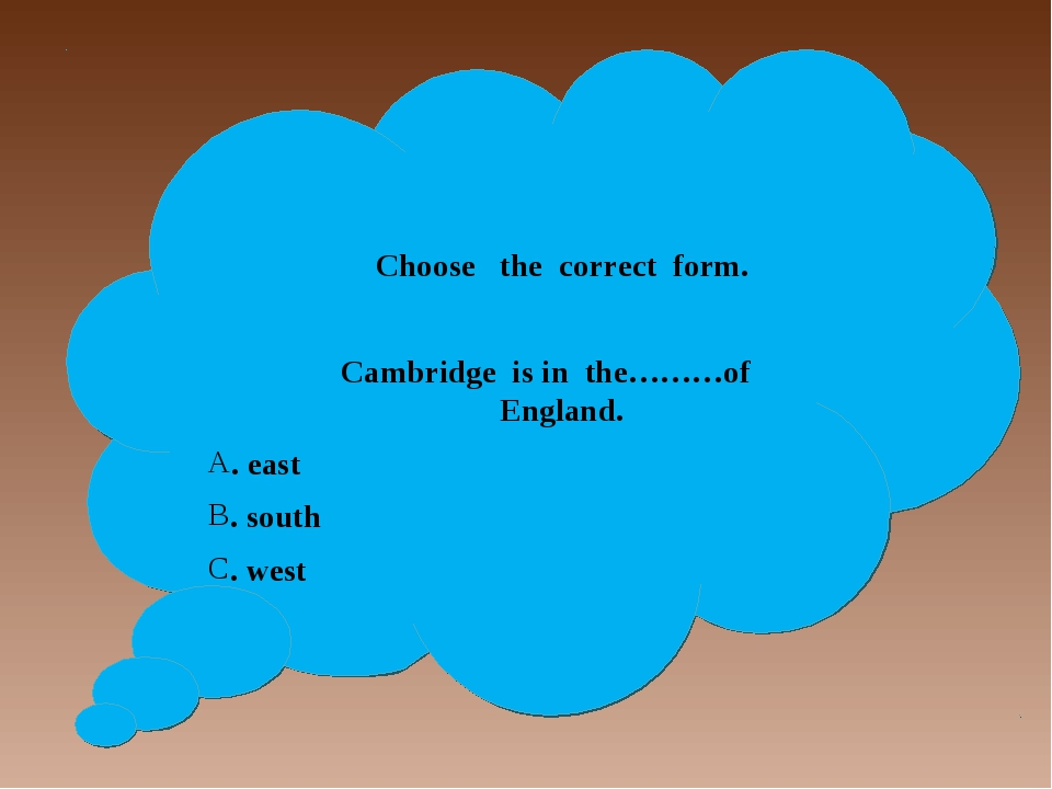 Choose the correct form. Cambridge is in the………of England. . east . south ....