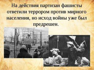На действия партизан фашисты ответили террором против мирного населения, но и