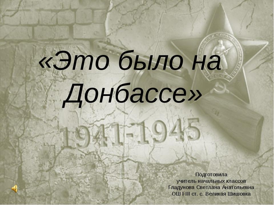 «Это было на Донбассе» Подготовила учитель начальных классов Гладунова Светла...