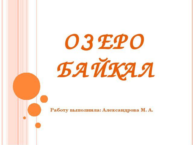 ОЗЕРО БАЙКАЛ Работу выполнила: Александрова М. А.