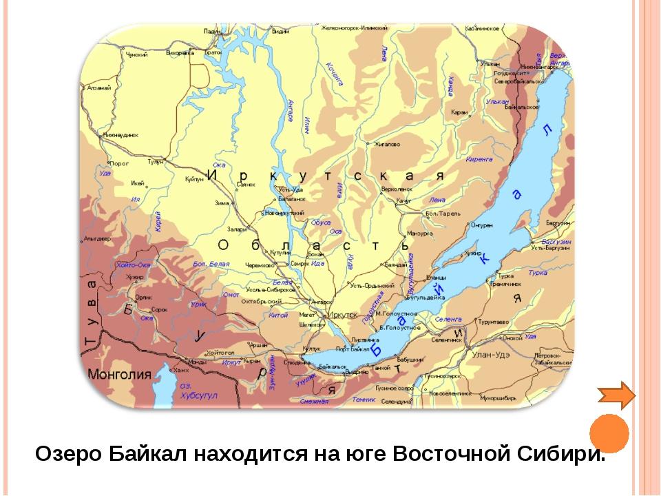 Озеро Байкал находится на юге Восточной Сибири.