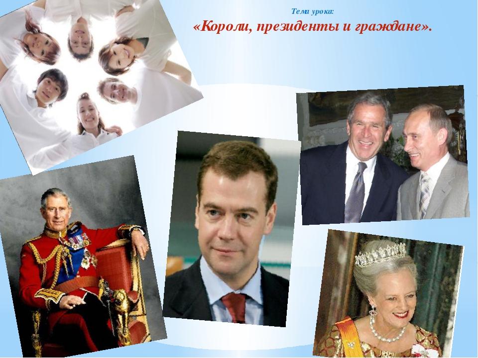 Тема урока: «Короли, президенты и граждане».