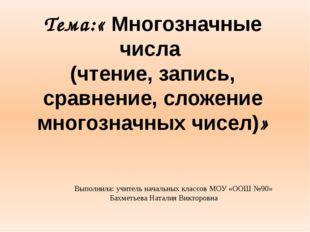 Тема:« Многозначные числа (чтение, запись, сравнение, сложение многозначных ч