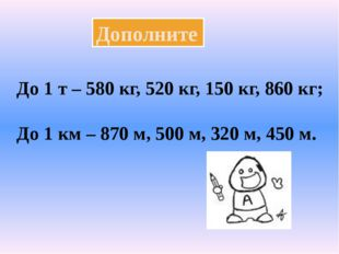 Дополните До 1 т – 580 кг, 520 кг, 150 кг, 860 кг; До 1 км – 870 м, 500 м, 32
