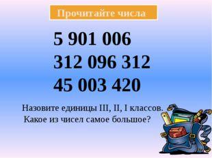 Прочитайте числа 5 901 006 312 096 312 45 003 420 Назовите единицы ΙΙΙ, ΙΙ,