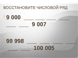 ВОССТАНОВИТЕ ЧИСЛОВОЙ РЯД 9000 ___ ___ ___ ___ ___ ___ 9007 99998 ___ ___