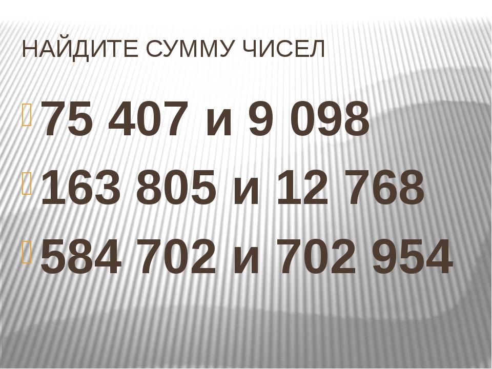 НАЙДИТЕ СУММУ ЧИСЕЛ 75 407 и 9098 163805 и 12 768 584 702 и 702 954