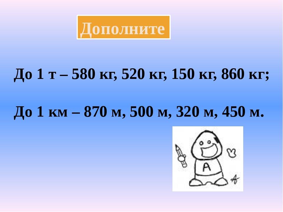 Дополните До 1 т – 580 кг, 520 кг, 150 кг, 860 кг; До 1 км – 870 м, 500 м, 32...