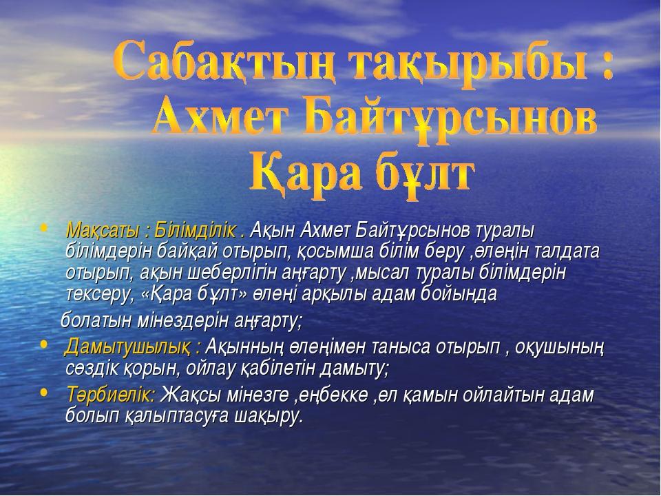 Мақсаты : Білімділік . Ақын Ахмет Байтұрсынов туралы білімдерін байқай отырып...