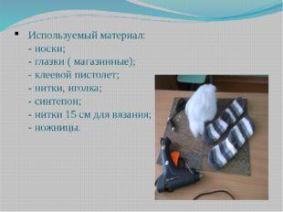 Используемый материал: - носки; - глазки ( магазинные); - клеевой пистолет; -
