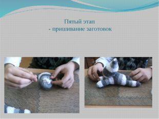 Пятый этап - пришивание заготовок