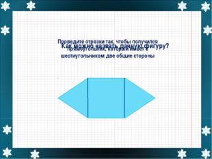 Проведите отрезки так, чтобы получился прямоугольник, который имеет с шестиуг