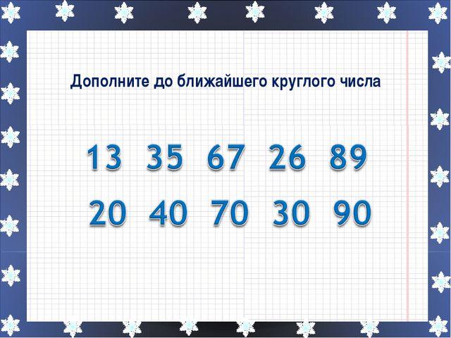 Дополните до ближайшего круглого числа