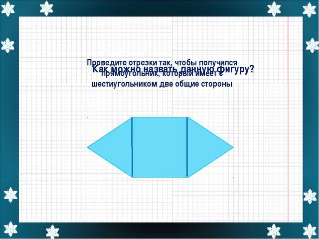 Проведите отрезки так, чтобы получился прямоугольник, который имеет с шестиуг...