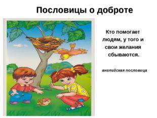 Пословицы о доброте Кто помогает людям, у того и свои желания сбываются. ан