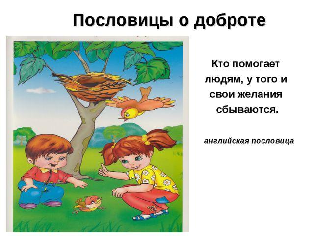 Пословицы о доброте Кто помогает людям, у того и свои желания сбываются. ан...