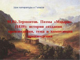 М.Ю.Лермонтов. Поэма «Мцыри» (1839): история создания произведения, тема и ко