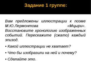 Задание 1 группе: Вам предложены иллюстрации к поэме М.Ю.Лермонтова «Мцыри».