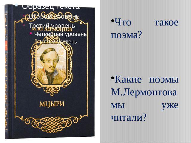 Что такое поэма? Какие поэмы М.Лермонтова мы уже читали?