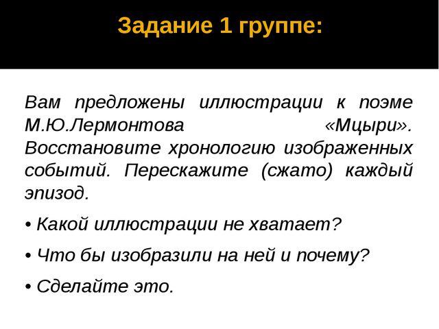Задание 1 группе: Вам предложены иллюстрации к поэме М.Ю.Лермонтова «Мцыри»....