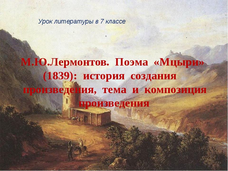 М.Ю.Лермонтов. Поэма «Мцыри» (1839): история создания произведения, тема и ко...