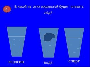 В какой из этих жидкостей будет плавать лёд? керосин вода спирт