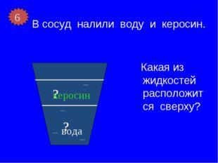 В сосуд налили воду и керосин. Какая из жидкостей расположится сверху? ? ? ке