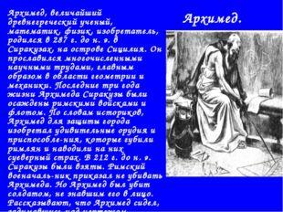 Архимед. Архимед, величайший древнегреческий ученый, математик, физик, изобре