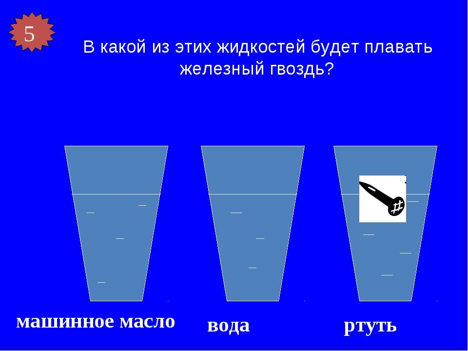 В какой из этих жидкостей будет плавать железный гвоздь? машинное масло вода...
