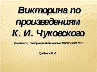 Викторина по произведениям К. И. Чуковского Составила: Заведующая библиотекой