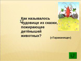 12 Как называлось чудовище из сказки, пожирающее детёнышей животных? («Тарак