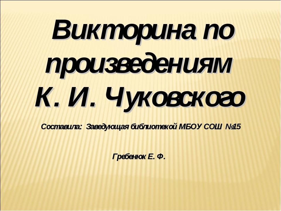 Викторина по произведениям К. И. Чуковского Составила: Заведующая библиотекой...