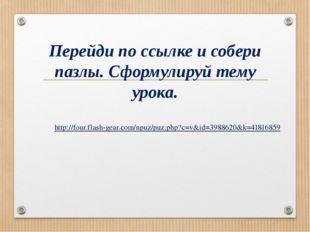 http://four.flash-gear.com/npuz/puz.php?c=v&id=3988620&k=41816859 Перейди по