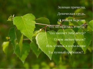 Зеленая прическа, Девическая грудь, О тонкая березка, Что загляделась в пруд