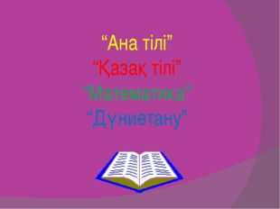 """""""Ана тілі"""" """"Қазақ тілі"""" """"Математика"""" """"Дүниетану"""""""