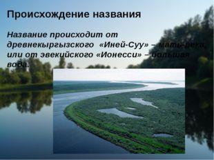 Происхождение названия Название происходит от древнекиргизского «Эне-Сай» — м