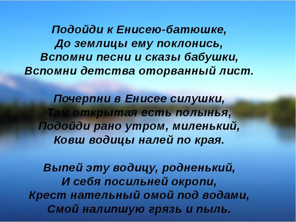 Подойди к Енисею-батюшке, До землицы ему поклонись, Вспомни песни и сказы баб...