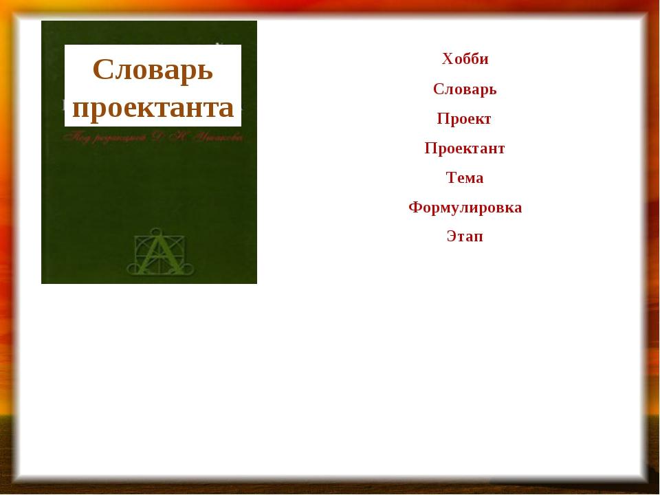 Словарь проектанта Хобби Словарь Проект Проектант Тема Формулировка Этап