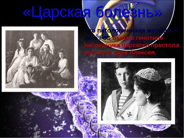 «Царская болезнь» Это патологическая мутация в гене F8C была в генотипе насле...