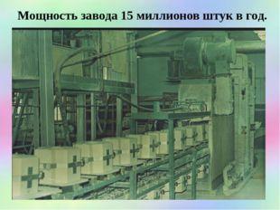 Мощность завода 15 миллионов штук в год.